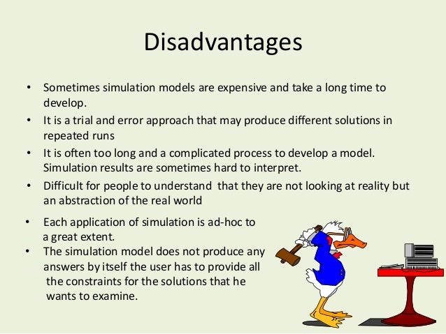 Disadvantages • Sometimes simulation models are expensive and take a long time to develop. • It is a trial and error appro...