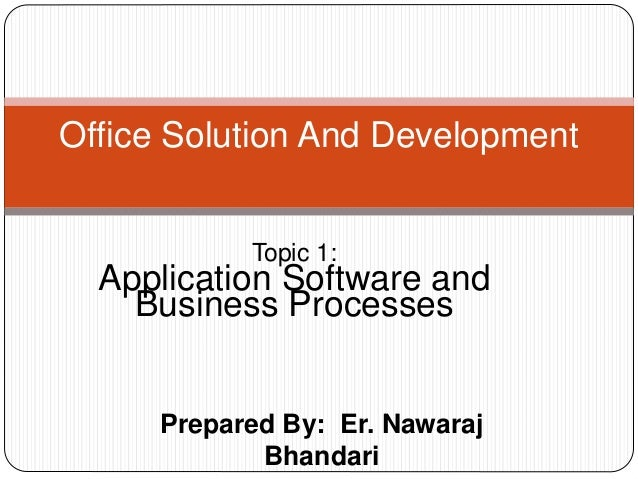 Prepared By: Er. Nawaraj Bhandari Office Solution And Development Topic 1: Application Software and Business Processes