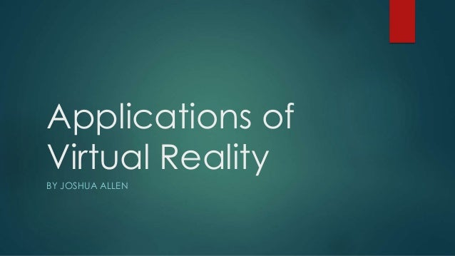 Applications of Virtual Reality BY JOSHUA ALLEN