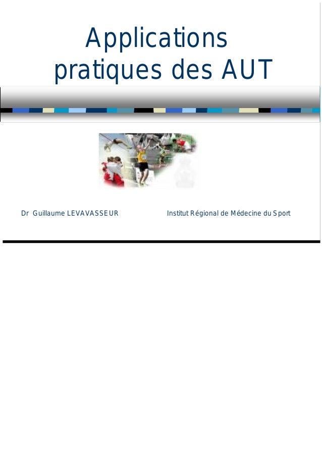 Applications pratiques des AUT Dr Guillaume LEVAVASSEUR Institut Régional de Médecine du Sport