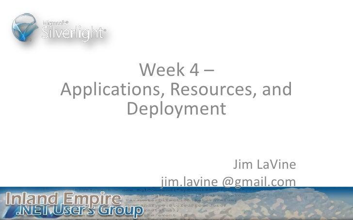 Week 4 – Applications, Resources, and Deployment<br />Jim LaVine<br />jim.lavine @gmail.com<br />