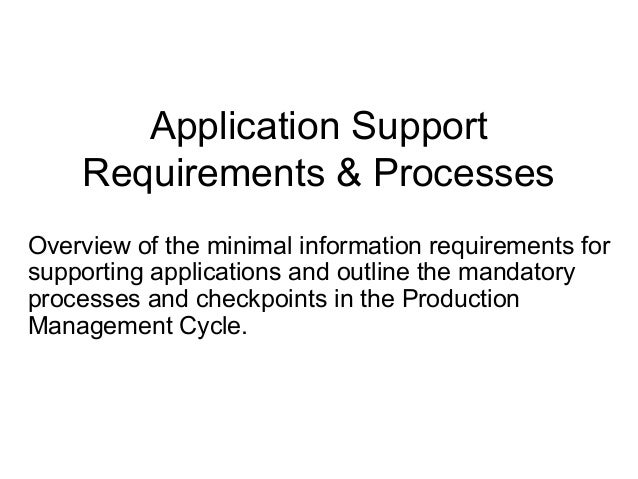 Application Support Requirements & Processes Overview of the minimal information requirements for supporting applications ...