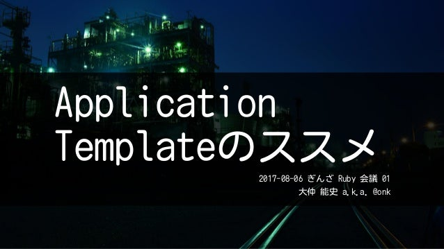 Application Templateのススメ 2017-08-06 ぎんざ Ruby 会議 01 大仲 能史 a.k.a. @onk