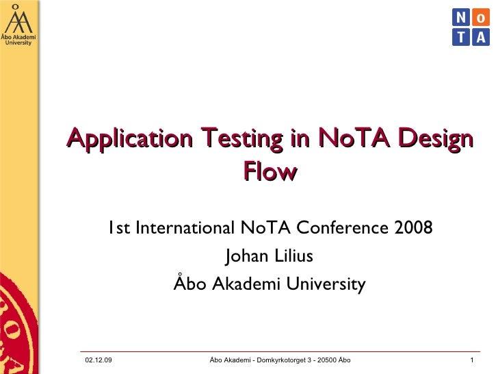 Application Testing in NoTA Design Flow 1st International NoTA Conference 2008 Johan Lilius Åbo Akademi University 07.06.0...