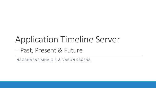 Application Timeline Server - Past, Present & Future NAGANARASIMHA G R & VARUN SAXENA