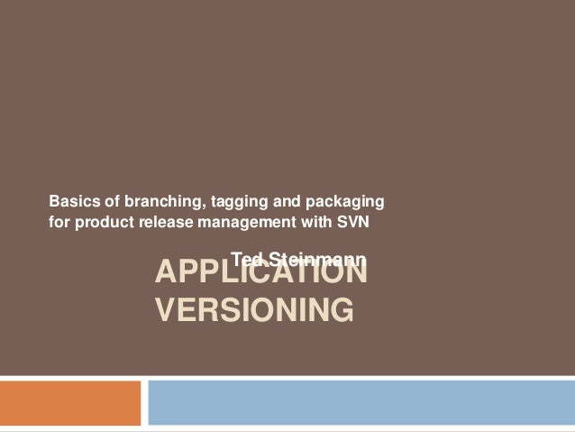 Basics of branching, tagging and packaging  for product release management with SVN  Ted Steinmann  APPLICATION  VERSIONIN...
