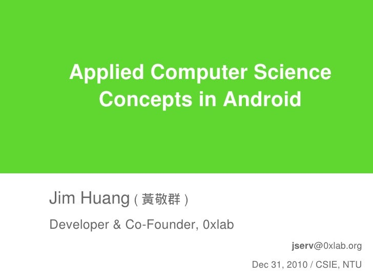 Applied Computer Science     Concepts in AndroidJim Huang ( 黃敬群 )Developer & Co-Founder, 0xlab                            ...