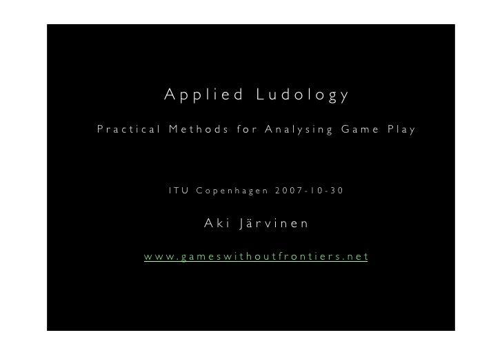 Applied Ludology Practical Methods for Analysing Game Play              ITU Copenhagen 2007-10-30                 Aki Järv...