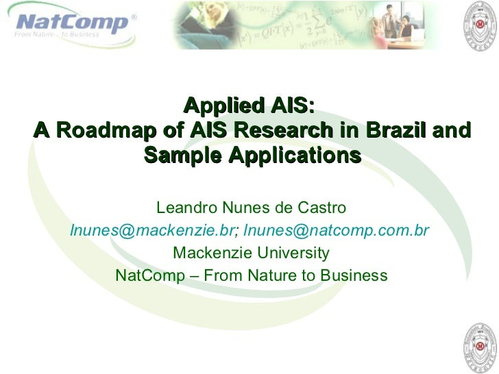 Applied AIS :  A  Roadmap of AIS Research in Brazil and Sample Applications Leandro Nunes de Castro [email_address] ;  [em...