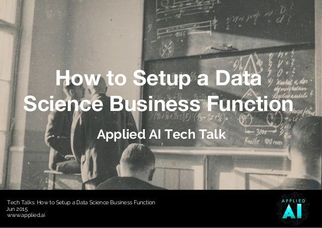 Tech Talks: How to Setup a Data Science Business Function Jun 2015 www.applied.ai How to Setup a Data Science Business Fun...