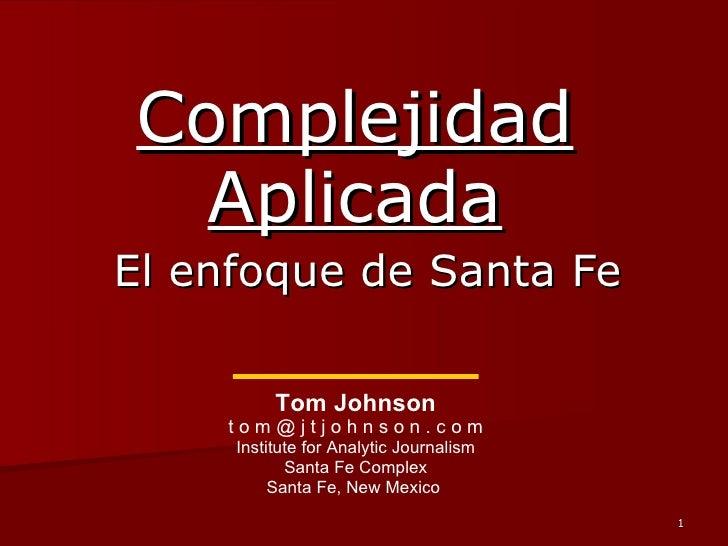 Complejidad Aplicada El enfoque de Santa Fe Tom Johnson t o m @ j t j o h n s o n . c o m Institute for Analytic Journalis...