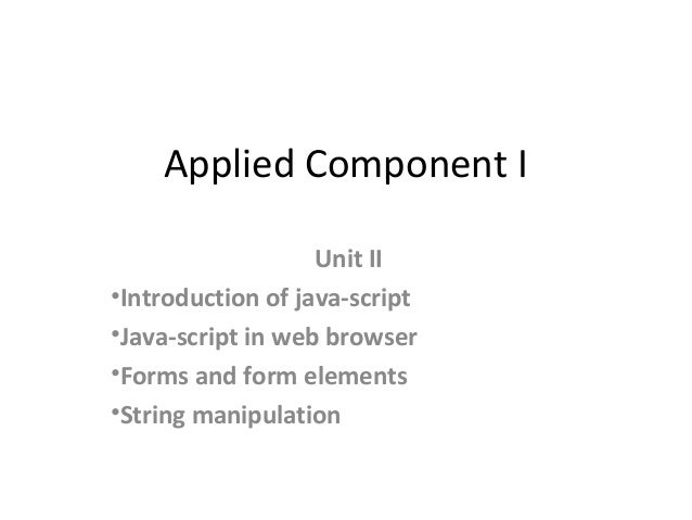 Applied Component I Unit II •Introduction of java-script •Java-script in web browser •Forms and form elements •String mani...