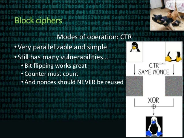 Block ciphers Modes of operation: CTR •Very parallelizable and simple •Still has many vulnerabilities… • Bit flipping work...