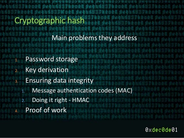 Cryptographic hash Main problems they address 1. Password storage 2. Key derivation 3. Ensuring data integrity 1. Message ...