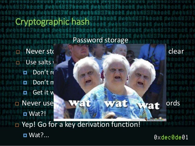 Cryptographic hash Password storage  Never store passwords for verification in the clear  Use salts with hashes to fight...
