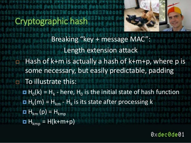 """Cryptographic hash Breaking """"key + message MAC"""": Length extension attack  Hash of k+m is actually a hash of k+m+p, where ..."""