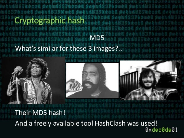 Cryptographic hash MD5 What's similar for these 3 images?.. Their MD5 hash! And a freely available tool HashClash was used!
