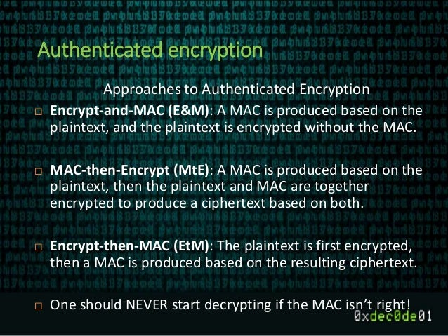 Authenticated encryption Approaches to Authenticated Encryption  Encrypt-and-MAC (E&M): A MAC is produced based on the pl...