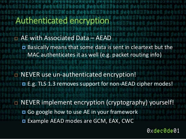 Authenticated encryption  AE with Associated Data – AEAD  Basically means that some data is sent in cleartext but the MA...