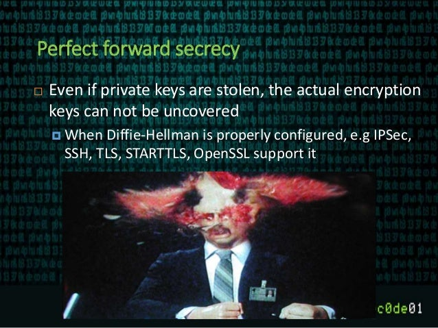 Perfect forward secrecy  Even if private keys are stolen, the actual encryption keys can not be uncovered  When Diffie-H...
