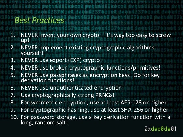 Best Practices 1. NEVER invent your own crypto – it's way too easy to screw up! 2. NEVER implement existing cryptographic ...