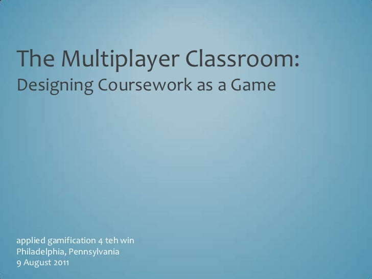 The Multiplayer Classroom:Designing Coursework as a Game<br />applied gamification 4 teh win<br />Philadelphia, Pennsylvan...