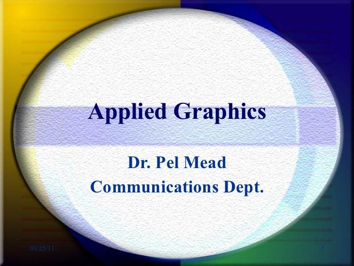 Applied Graphics Dr. Pel Mead Communications Dept.
