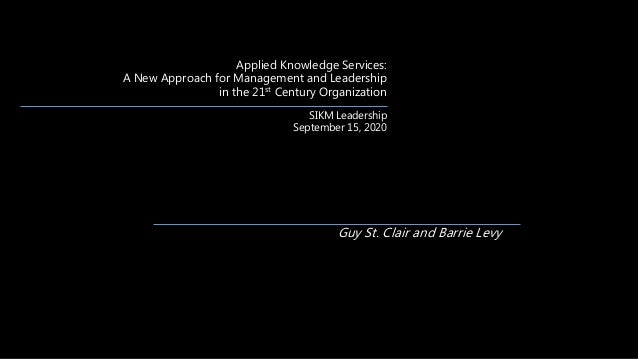 Applied Knowledge Services: A New Approach for Management and Leadership in the 21st Century Organization SIKM Leadership ...