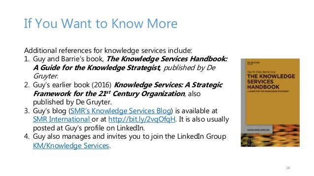 If You Want to Know More Additional references for knowledge services include: 1. Guy and Barrie's book, The Knowledge Ser...
