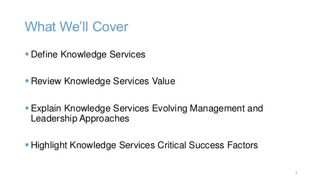 What We'll Cover  Define Knowledge Services  Review Knowledge Services Value  Explain Knowledge Services Evolving Manag...