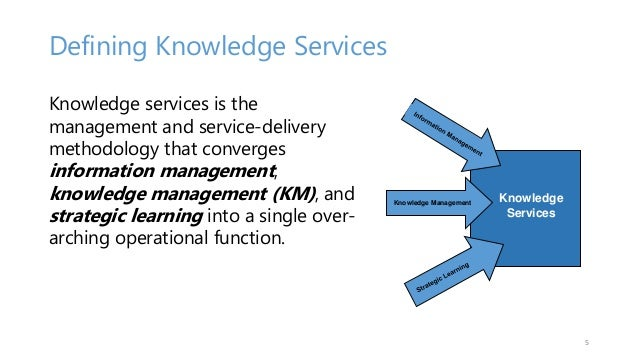 Defining Knowledge Services Knowledge services is the management and service-delivery methodology that converges informati...