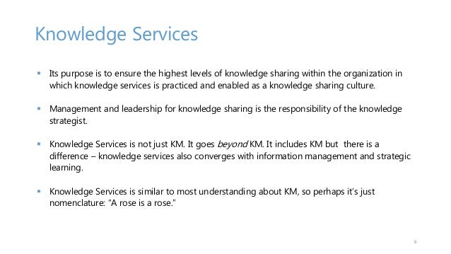 Knowledge Services  Its purpose is to ensure the highest levels of knowledge sharing within the organization in which kno...