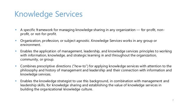 Knowledge Services  A specific framework for managing knowledge sharing in any organization — for-profit, non- profit, or...