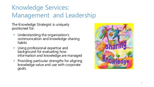 Knowledge Services: Management and Leadership The Knowledge Strategist is uniquely positioned for:  Understanding the org...