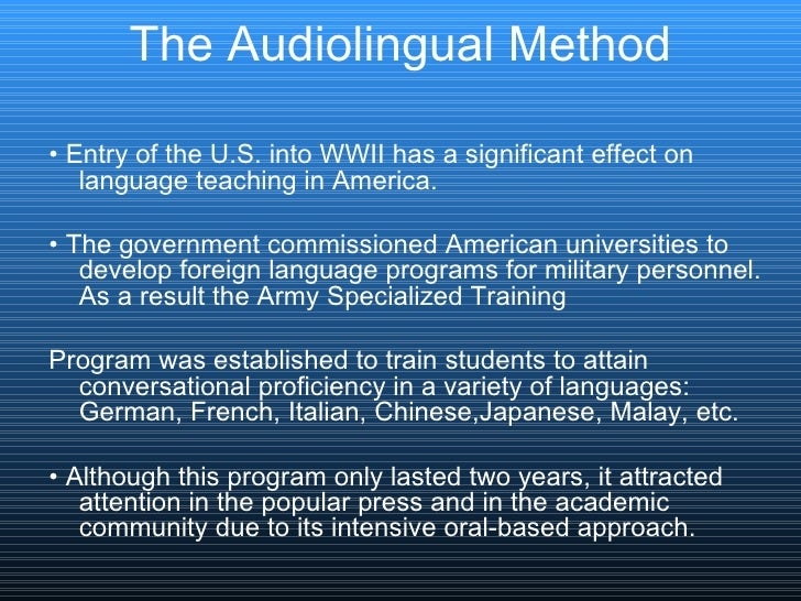 The Audiolingual Method <ul><li>•  Entry of the U.S. into WWII has a significant effect on language teaching in America.  ...