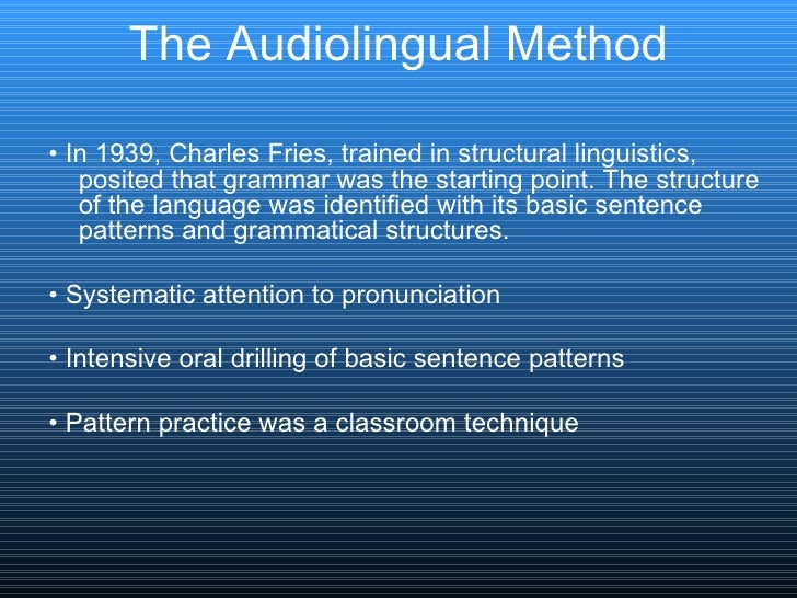 The Audiolingual Method <ul><li>•  In 1939, Charles Fries, trained in structural linguistics, posited that grammar was the...
