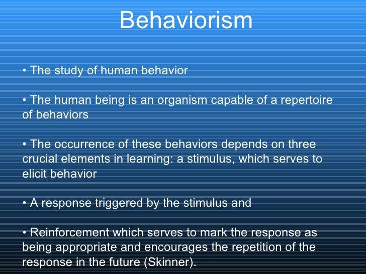Behaviorism <ul><li>•  The study of human behavior </li></ul><ul><li>•  The human being is an organism capable of a repert...