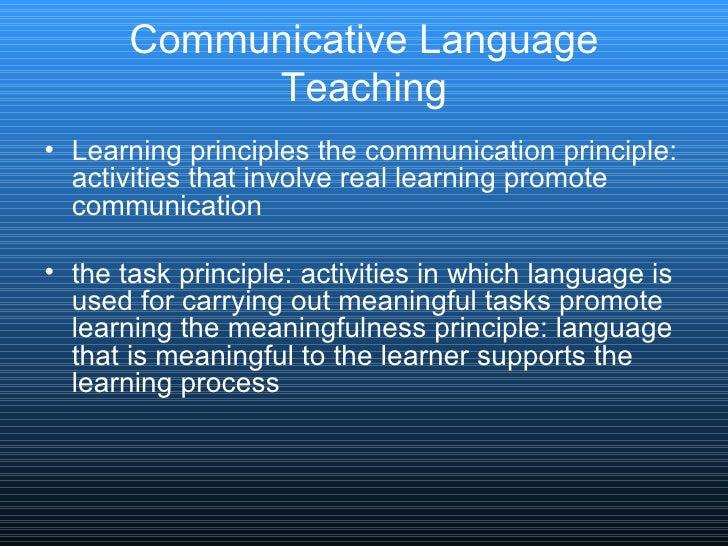 Communicative Language Teaching <ul><li>Learning principles the communication principle: activities that involve real lear...