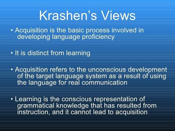 Krashen's Views <ul><li>•  Acquisition is the basic process involved in developing language proficiency  </li></ul><ul><li...