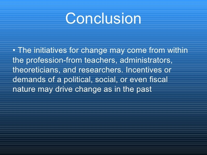Conclusion <ul><li>•  The initiatives for change may come from within </li></ul><ul><li>the profession-from teachers, admi...