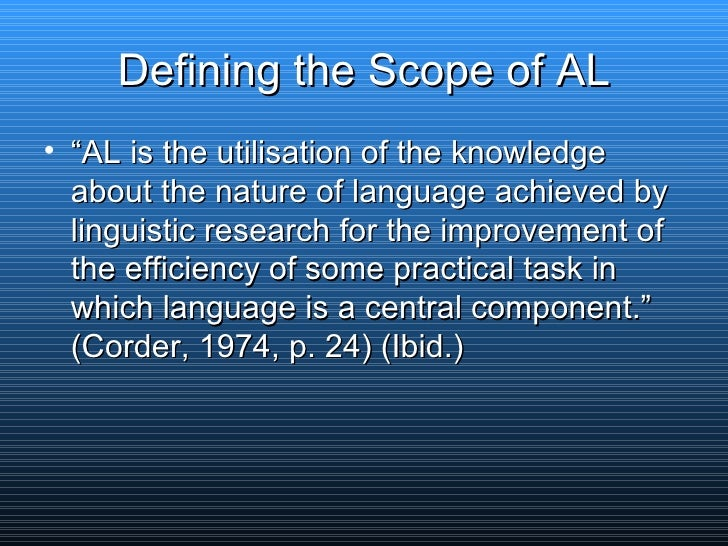 """Defining the Scope of AL <ul><li>"""" AL is the utilisation of the knowledge about the nature of language achieved by linguis..."""