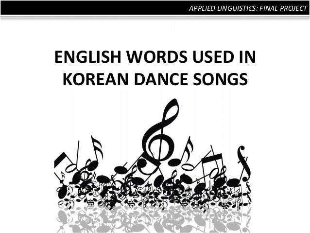 APPLIED	   LINGUISTICS:	   FINAL	   PROJECT	   	     ENGLISH	   WORDS	   USED	   IN	    KOREAN	   DANCE	   SONGS
