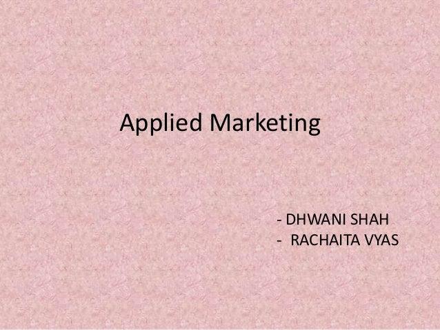 Applied Marketing             - DHWANI SHAH             - RACHAITA VYAS
