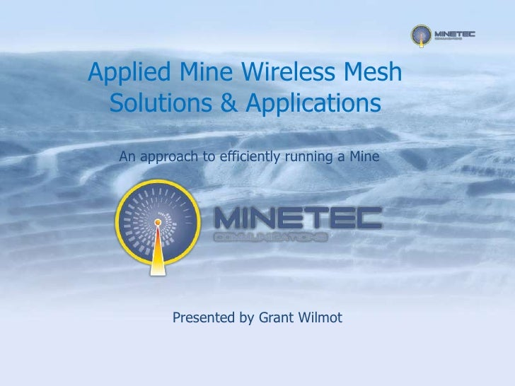 Applied Mine Wireless Mesh  Solutions & Applications   An approach to efficiently running a Mine               Presented b...
