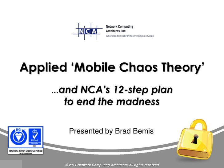 Applied 'Mobile Chaos Theory'    …and   NCA's 12-step plan       to end the madness         Presented by Brad Bemis       ...