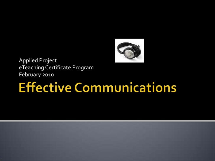 Effective Communications<br />Applied Project<br />eTeaching Certificate Program<br />February 2010<br />