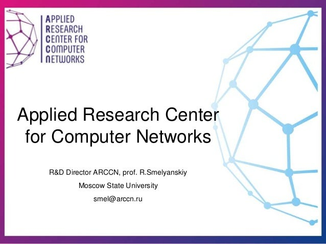 Applied Research Center for Computer Networks R&D Director ARCCN, prof. R.Smelyanskiy Moscow State University smel@arccn.ru