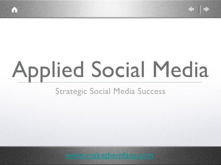 <ul><li>Strategic Social Media Success </li></ul>Applied Social Media www.makethemfans.com