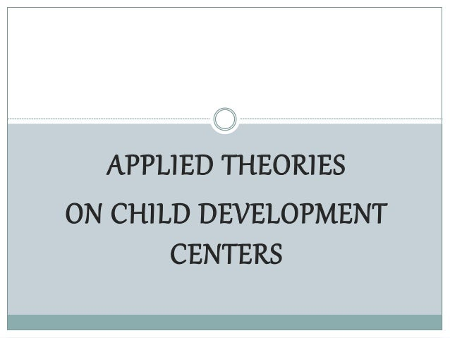 APPLIED THEORIES ON CHILD DEVELOPMENT CENTERS