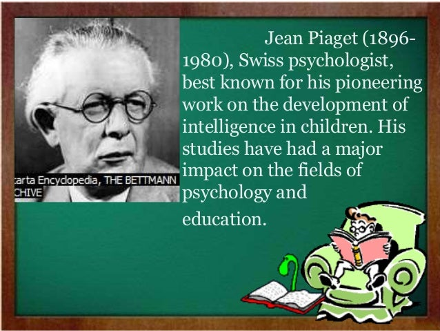the impact of swiss psychologist jean piaget to the field of psychology and education Piaget's theory received a number of critic's however his work had a major influence in the education sector he disliked the idea of children being taught sat at desks, listening and transmitting information the teacher gives.